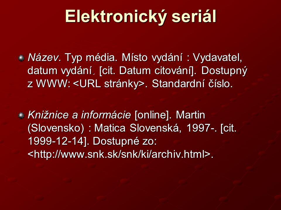Elektronický seriál Název. Typ média. Místo vydání : Vydavatel, datum vydání. [cit. Datum citování]. Dostupný z WWW: <URL stránky>. Standardní číslo.